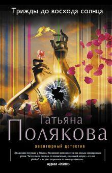 Полякова Т.В. - Трижды до восхода солнца обложка книги