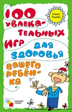 100 увлекательных игр для здоровья вашего ребенка. Ульева Е. Ульева Е.