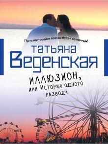 Веденская Т. - Иллюзион, или История одного развода обложка книги