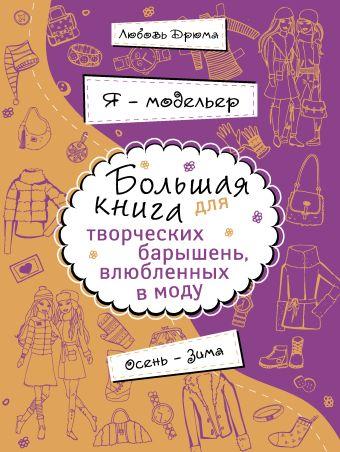 Я – модельер. Большая книга для творческих барышень, влюбленных в моду. Осень-зима Дрюма Л.А.