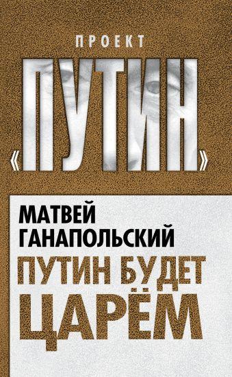 Путин будет царем Ганапольский М.Ю.
