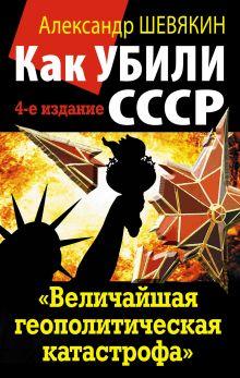 Шевякин А.П. - Как убили СССР. «Величайшая геополитическая катастрофа» обложка книги