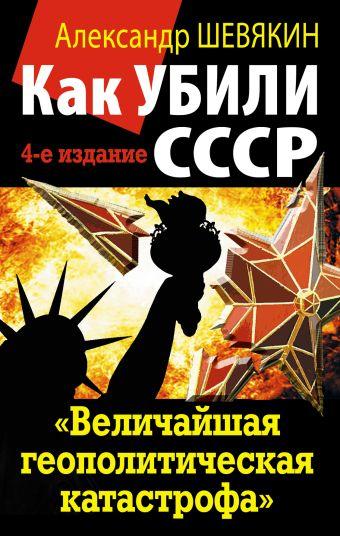 Как убили СССР. «Величайшая геополитическая катастрофа» Шевякин А.П.
