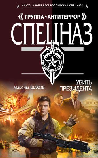 Убить президента Шахов М.А.