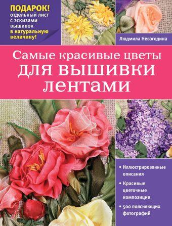 Самые красивые цветы для вышивки лентами Невзгодина Л.В.
