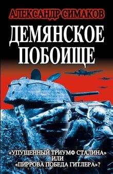 Симаков А. - Демянское побоище. «Упущенный триумф Сталина» или «пиррова победа Гитлера»? обложка книги