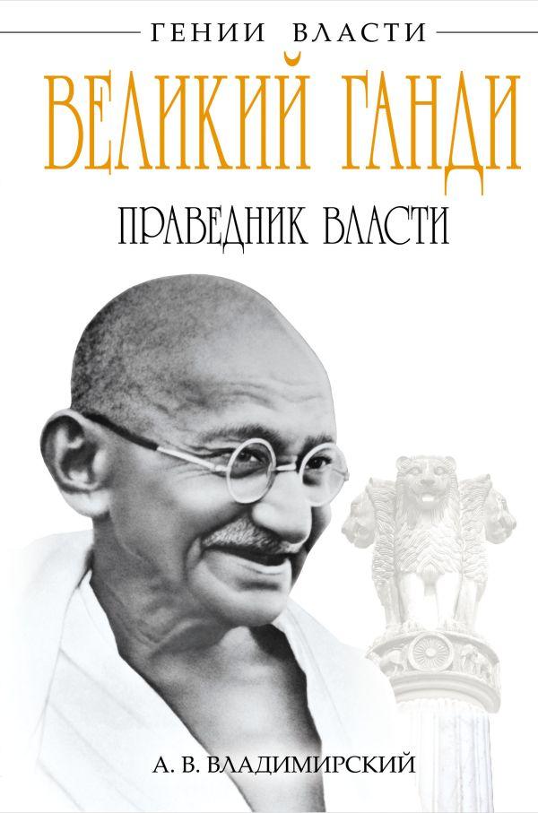 Великий Ганди. Праведник власти Владимирский А.В.