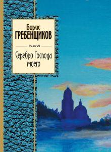 Гребенщиков Б.Б. - Серебро Господа моего обложка книги