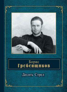 Гребенщиков Б.Б. - Десять Стрел обложка книги