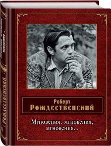 Рождественский Р.И. - Мгновения, мгновения, мгновения… обложка книги
