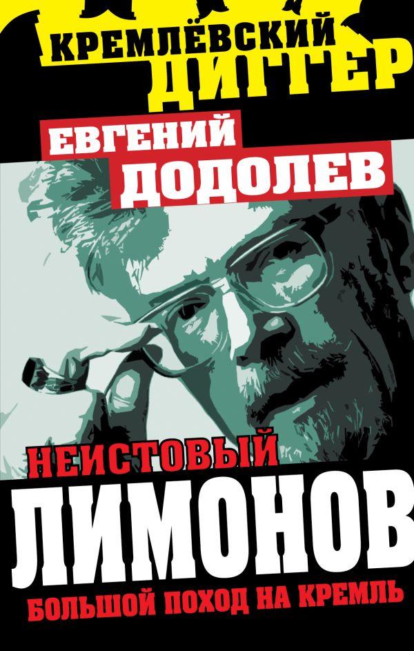 Неистовый Лимонов. Большой поход на Кремль Додолев Е.