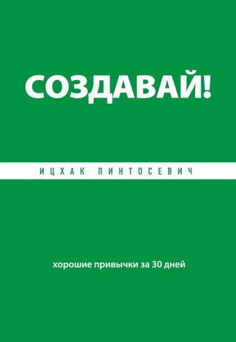 Создавай! Хорошие привычки за 30 дней Пинтосевич И.