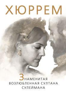 Хюррем. Знаменитая возлюбленная султана Сулеймана обложка книги