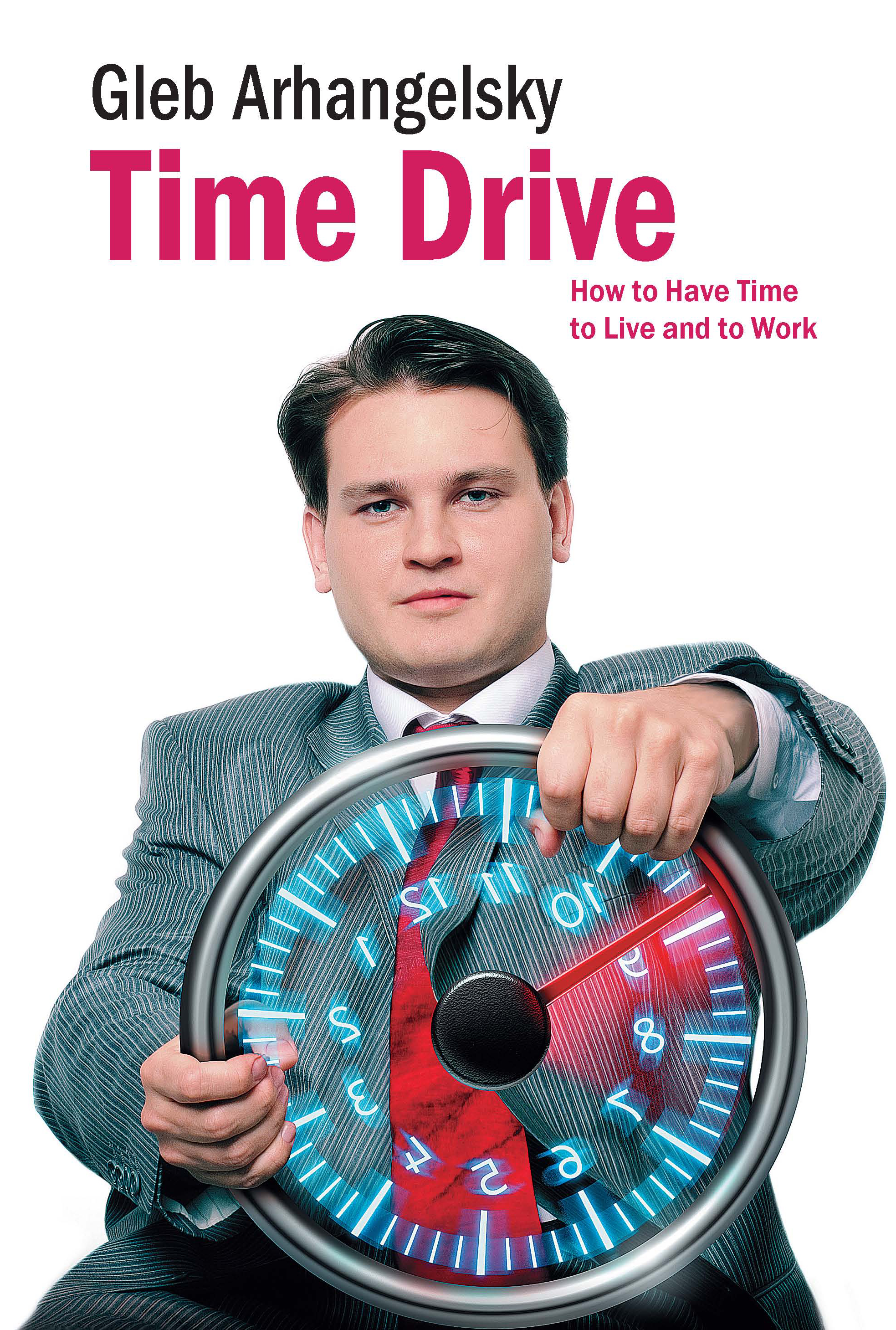 Архагельский Г. Time Drive. How to Have Time to Live and to Work how i live now