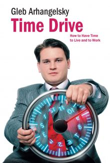 Архагельский Г. - Time Drive. How to Have Time to Live and to Work обложка книги