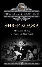 Ходжа Э. - Хрущев убил Сталина дважды' обложка книги