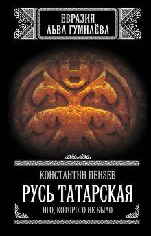 Пензев К.А. - Русь Татарская. Иго, которого не было обложка книги