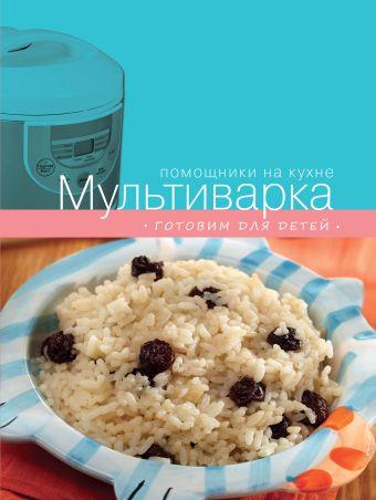 Мультиварка. Готовим для детей Ивенская О., Васильев А., Родина Е.
