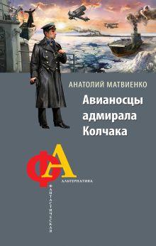 Матвиенко А. - Авианосцы адмирала Колчака обложка книги
