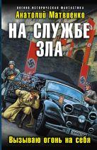 Матвиенко А. - На службе зла. Вызываю огонь на себя' обложка книги