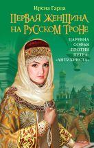 Первая женщина на русском троне. Царевна Софья против Петра-«антихриста»