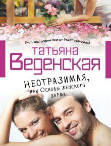 Веденская Т. - Неотразимая, или Основы женского шарма обложка книги