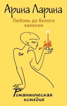Ларина А. - Любовь до белого каления обложка книги