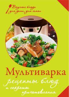 - Мультиварка. Рецепты блюд и секреты приготовления обложка книги
