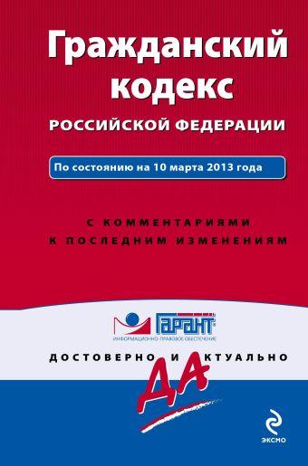 Гражданский кодекс Российской Федерации. По состоянию на 10 марта 2013 года. С комментариями к последним изменениям