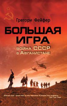 Фейфер Г. - Большая игра. Война СССР в Афганистане обложка книги