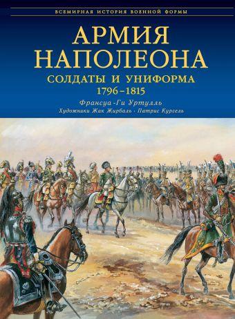 Армия Наполеона. Солдаты и униформа 1796-1815 Уртулль Ф. - Г.