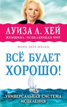 Луиза Хей, Мона Лиза Шульц, - Всё будет хорошо! обложка книги