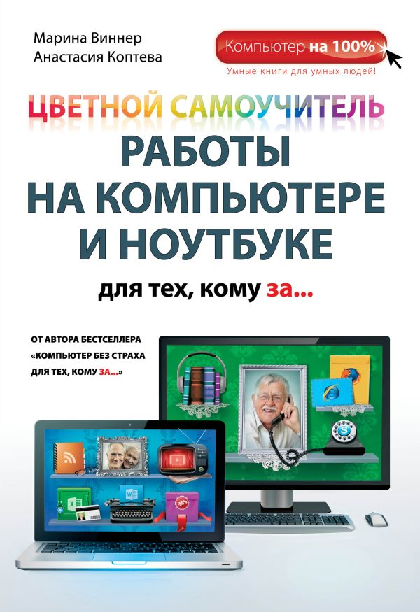 Цветной самоучитель работы на компьютере и ноутбуке для тех, кому за... Виннер М., Коптева А.О.