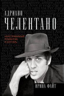 Файт И. - Адриано Челентано. Неисправимый романтик и бунтарь обложка книги