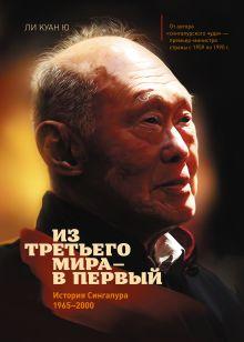 Куан Ю Л. - Из третьего мира в первый. История Сингапура 1965-2000 обложка книги