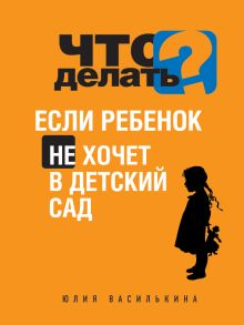 Василькина Ю. - Что делать, если ребенок не хочет в детский сад обложка книги