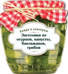 - Блюда и консервы. Заготовки из огурцов, капусты, баклажанов, грибов обложка книги