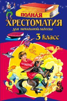 Полная хрестоматия для начальной школы. 3 класс. 5-е изд., испр. и перераб.