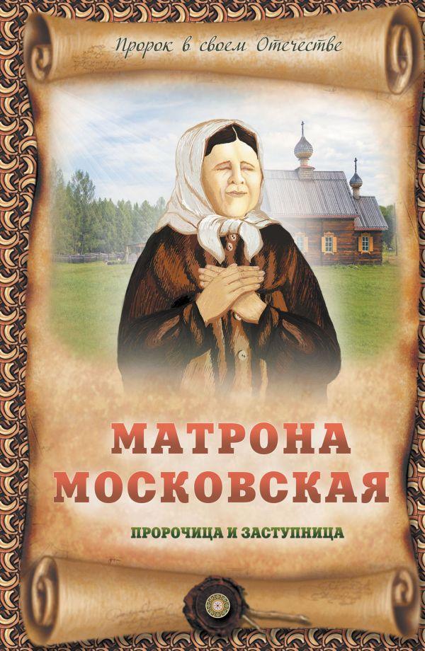 Матрона Московская - пророчица и заступница Крестовская И.Я.