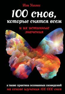 Уоллес И. - 100 снов, которые снятся всем, и их истинные значения обложка книги
