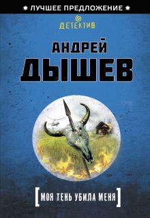 Дышев А.М. - Моя тень убила меня обложка книги