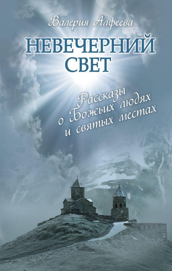 Невечерний свет: Рассказы о Божьих людях и святых местах Алфеева В.А.