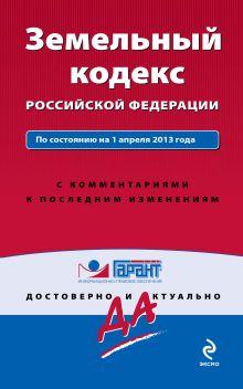 Земельный кодекс Российской Федерации. По состоянию на 1 апреля 2013 года. С комментариями к последним изменениям