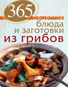- 365 рецептов. Блюда и заготовки из грибов обложка книги