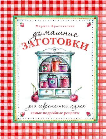 Домашние заготовки для современных хозяек. Самые подробные рецепты Ярославцева М.В.