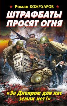 Кожухаров Р.Р. - Штрафбаты просят огня. «За Днепром для нас земли нет!» обложка книги