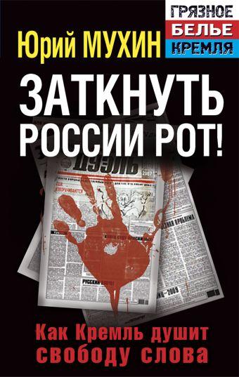 Заткнуть России рот! Как Кремль душит свободу слова Мухин Ю.И.