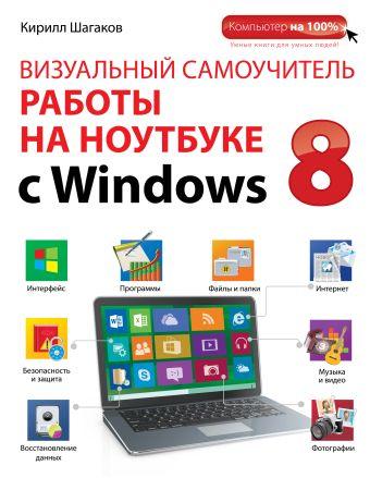 Визуальный самоучитель работы на ноутбуке с Windows 8 Шагаков К.И.