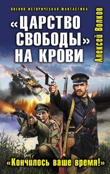 Волков А.А. - «Царство свободы» на крови. «Кончилось ваше время!» обложка книги