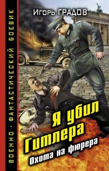 Обложка Я убил Гитлера. Охота на фюрера Игорь Градов
